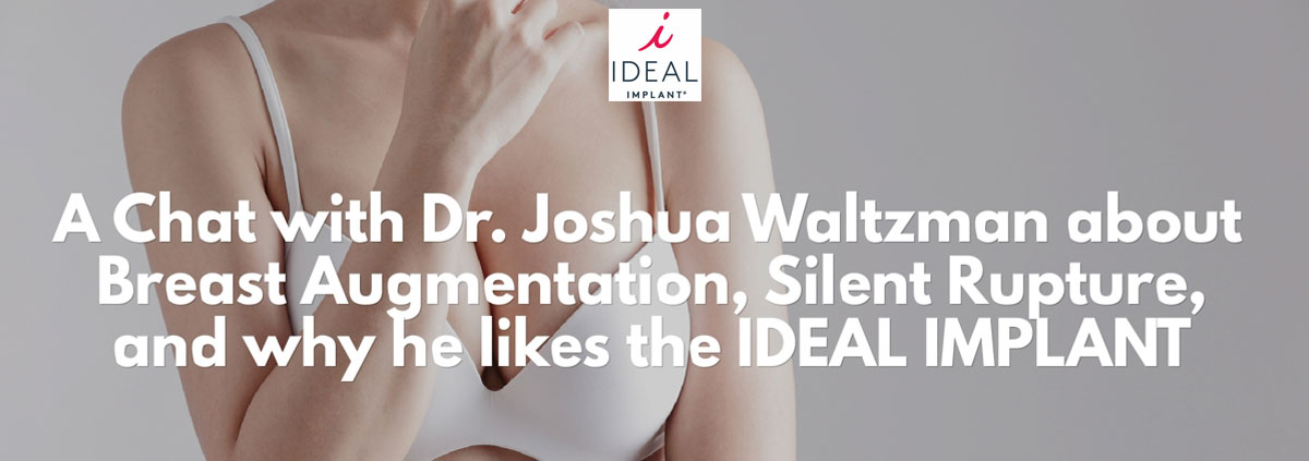 c9632642ca5 Dr. Joshua Waltzman on Breast Augmentation, Silent Rupture, and Why He  Likes IDEAL IMPLANTS